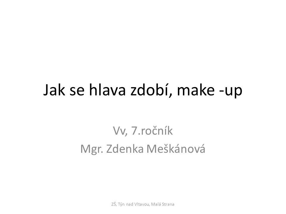 Jak se hlava zdobí, make -up Vv, 7.ročník Mgr. Zdenka Meškánová ZŠ, Týn nad Vltavou, Malá Strana