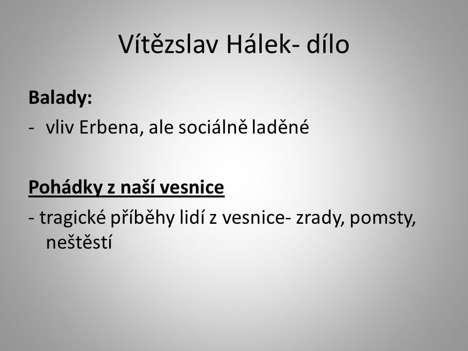 Vítězslav Hálek- dílo Balady: -vliv Erbena, ale sociálně laděné Pohádky z naší vesnice - tragické příběhy lidí z vesnice- zrady, pomsty, neštěstí