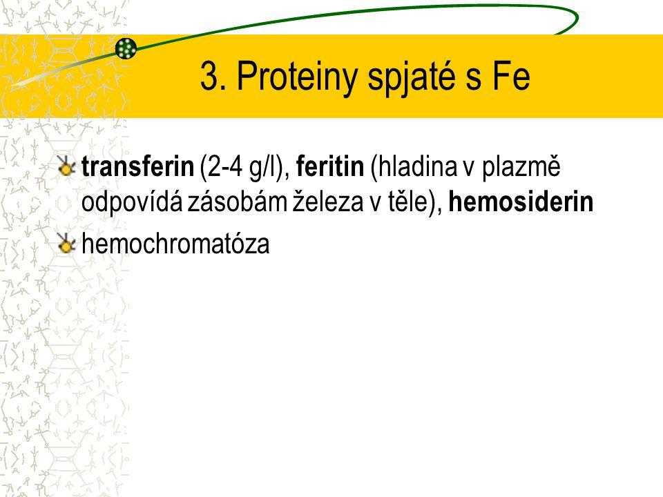 3. Proteiny spjaté s Fe transferin (2-4 g/l), feritin (hladina v plazmě odpovídá zásobám železa v těle), hemosiderin hemochromatóza