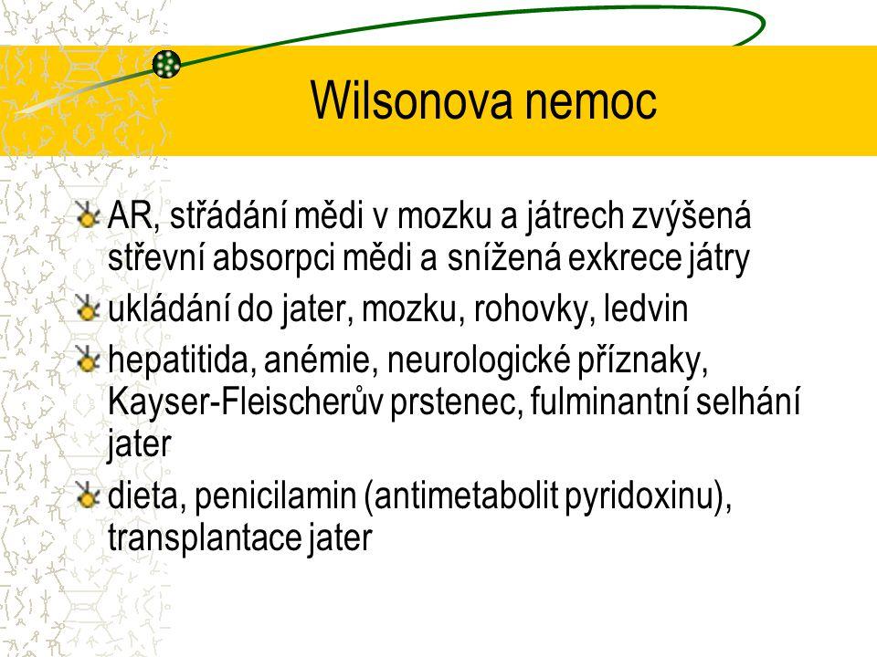 Wilsonova nemoc AR, střádání mědi v mozku a játrech zvýšená střevní absorpci mědi a snížená exkrece játry ukládání do jater, mozku, rohovky, ledvin he