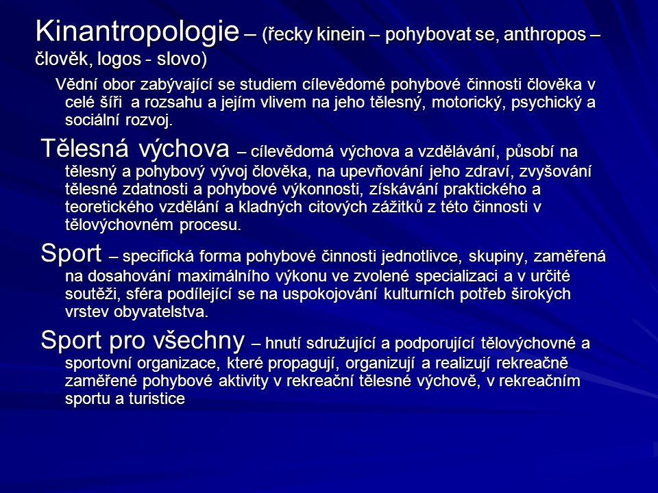 Kinantropologie – (řecky kinein – pohybovat se, anthropos – člověk, logos - slovo) Vědní obor zabývající se studiem cílevědomé pohybové činnosti člověka v celé šíři a rozsahu a jejím vlivem na jeho tělesný, motorický, psychický a sociální rozvoj.