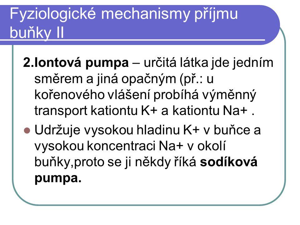 Fyziologické mechanismy příjmu buňky II 2.Iontová pumpa – určitá látka jde jedním směrem a jiná opačným (př.: u kořenového vlášení probíhá výměnný transport kationtu K+ a kationtu Na+.
