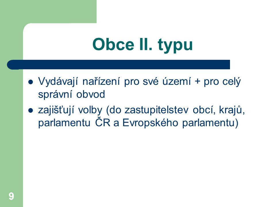 9 Obce II. typu Vydávají nařízení pro své území + pro celý správní obvod zajišťují volby (do zastupitelstev obcí, krajů, parlamentu ČR a Evropského pa