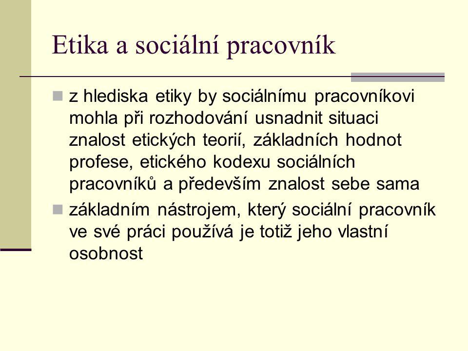 Etika a sociální pracovník z hlediska etiky by sociálnímu pracovníkovi mohla při rozhodování usnadnit situaci znalost etických teorií, základních hodn