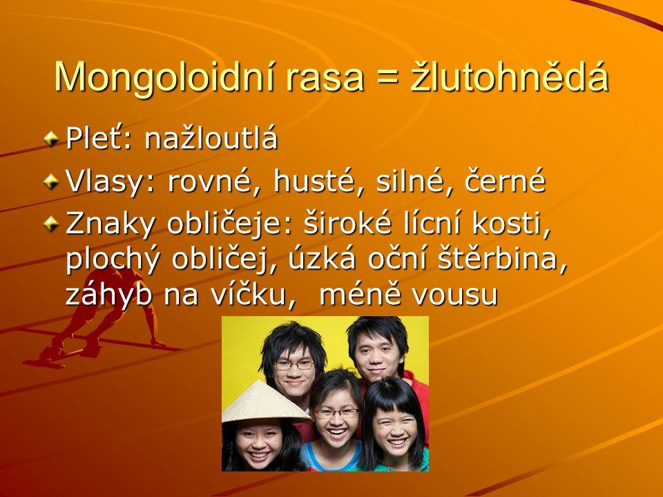 Mongoloidní rasa = žlutohnědá Pleť: nažloutlá Vlasy: rovné, husté, silné, černé Znaky obličeje: široké lícní kosti, plochý obličej, úzká oční štěrbina