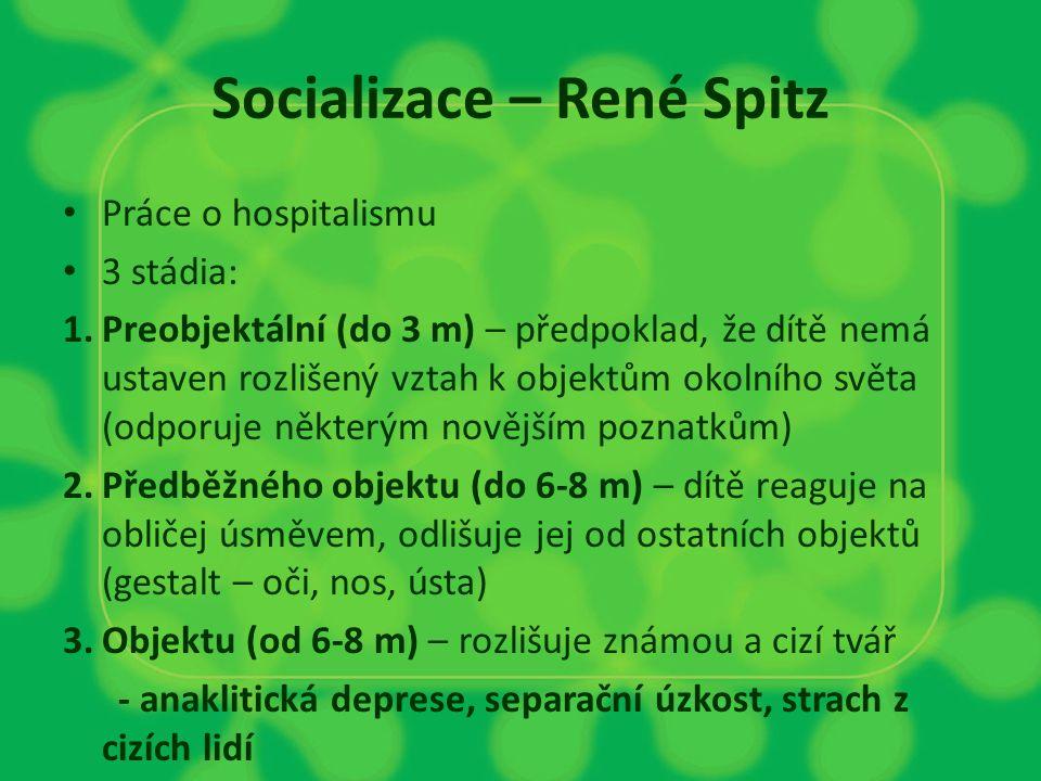 Socializace – René Spitz Práce o hospitalismu 3 stádia: 1.Preobjektální (do 3 m) – předpoklad, že dítě nemá ustaven rozlišený vztah k objektům okolníh