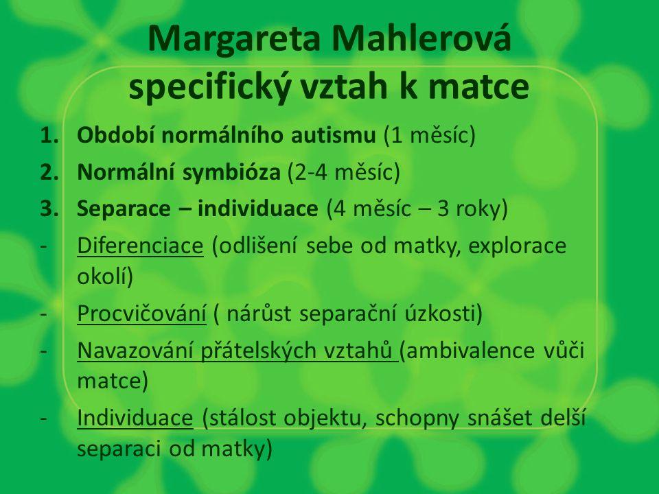 Margareta Mahlerová specifický vztah k matce 1.Období normálního autismu (1 měsíc) 2.Normální symbióza (2-4 měsíc) 3.Separace – individuace (4 měsíc –