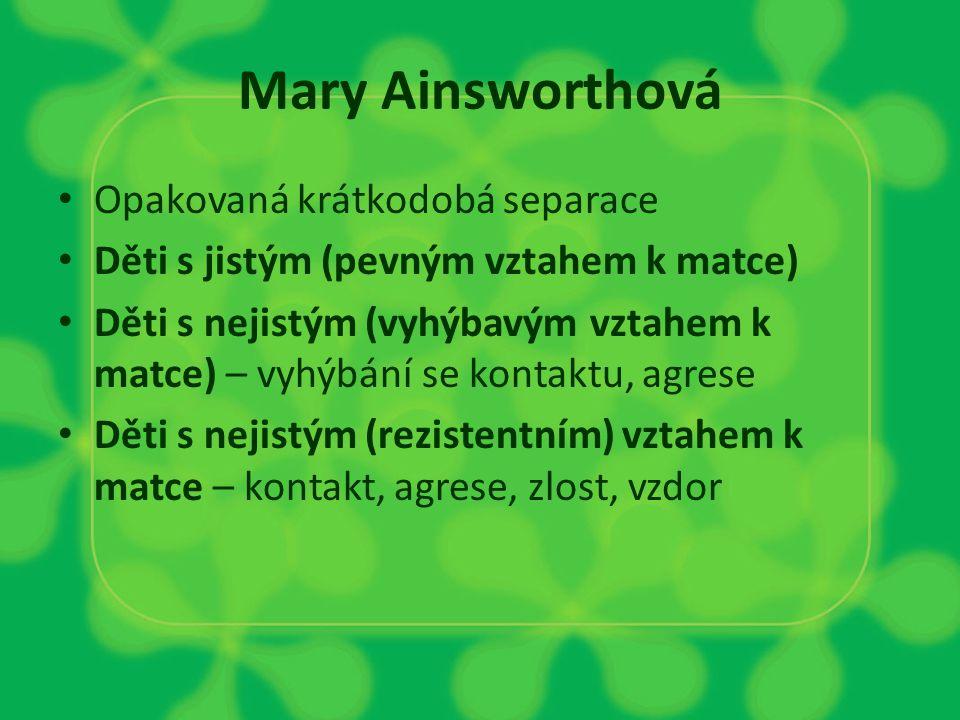 Mary Ainsworthová Opakovaná krátkodobá separace Děti s jistým (pevným vztahem k matce) Děti s nejistým (vyhýbavým vztahem k matce) – vyhýbání se konta
