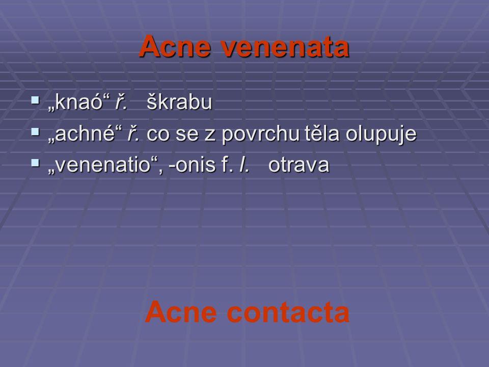 """Acne venenata  """"knaó"""" ř. škrabu  """"achné"""" ř. co se z povrchu těla olupuje  """"venenatio"""", -onis f. l. otrava Acne contacta"""