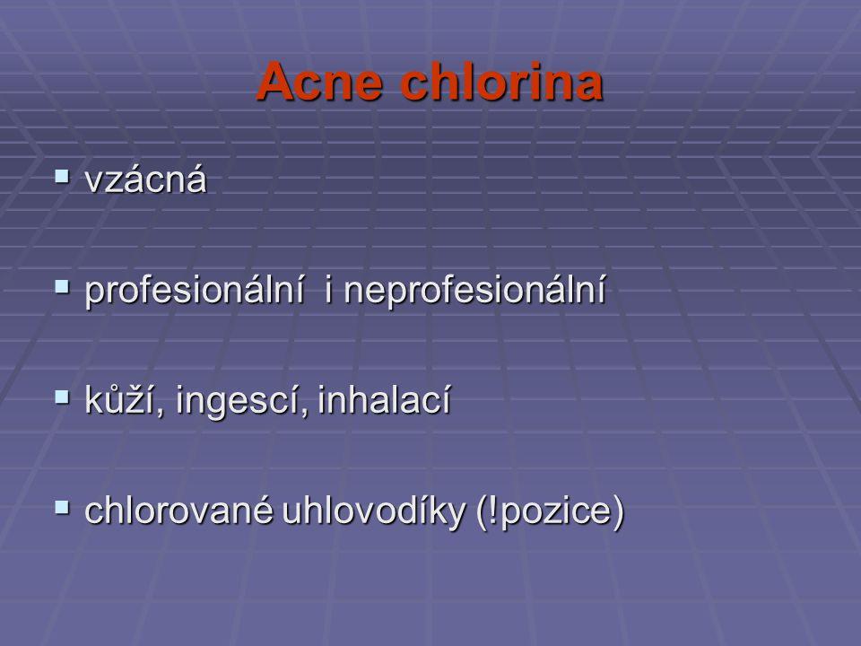 Acne chlorina  vzácná  profesionální i neprofesionální  kůží, ingescí, inhalací  chlorované uhlovodíky (!pozice)