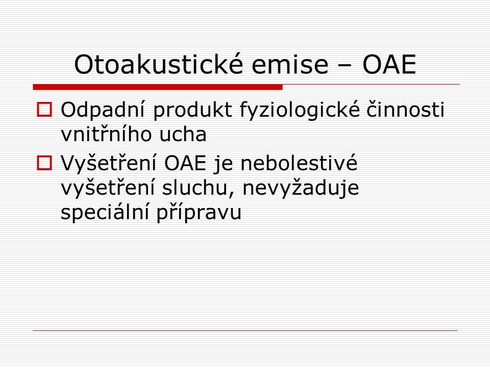 Otoakustické emise – OAE  Odpadní produkt fyziologické činnosti vnitřního ucha  Vyšetření OAE je nebolestivé vyšetření sluchu, nevyžaduje speciální přípravu
