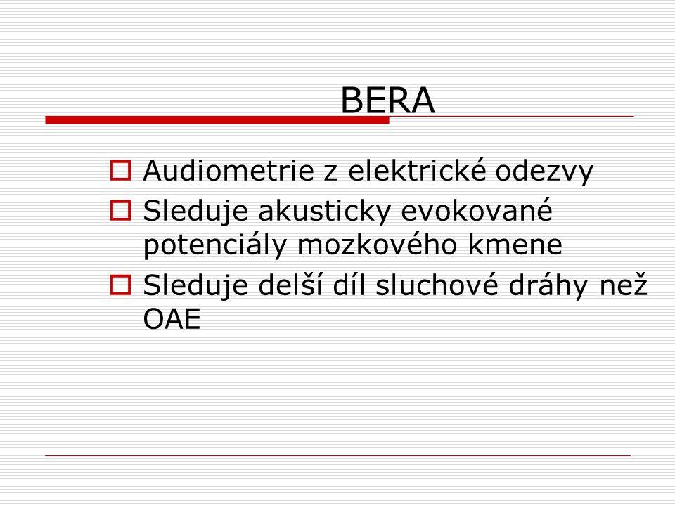 BERA  Audiometrie z elektrické odezvy  Sleduje akusticky evokované potenciály mozkového kmene  Sleduje delší díl sluchové dráhy než OAE