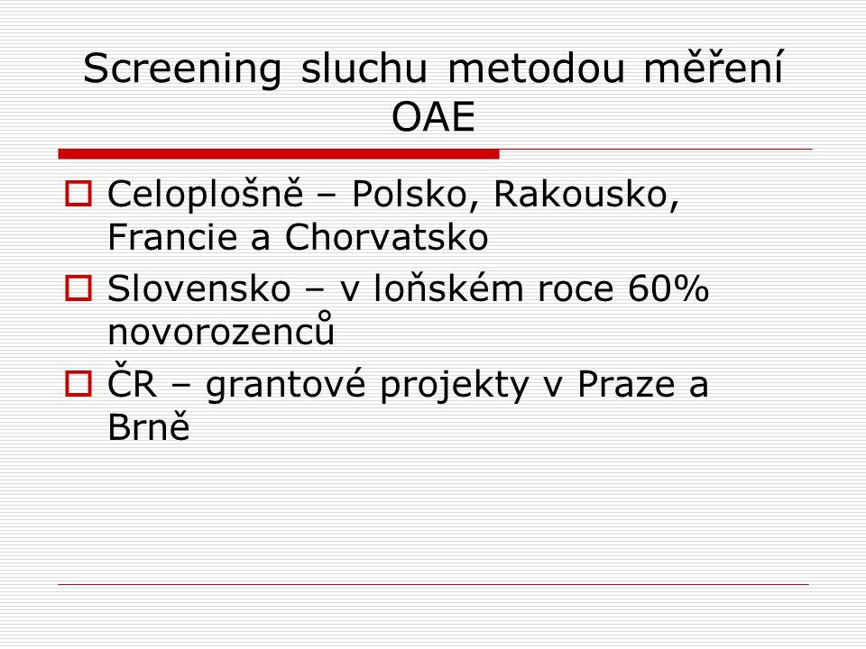 Screening sluchu metodou měření OAE  Celoplošně – Polsko, Rakousko, Francie a Chorvatsko  Slovensko – v loňském roce 60% novorozenců  ČR – grantové projekty v Praze a Brně