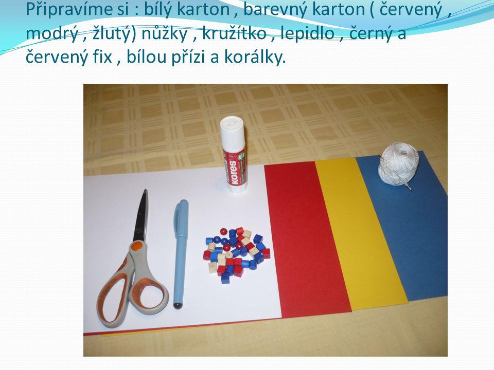 Připravíme si : bílý karton, barevný karton ( červený, modrý, žlutý) nůžky, kružítko, lepidlo, černý a červený fix, bílou přízi a korálky.