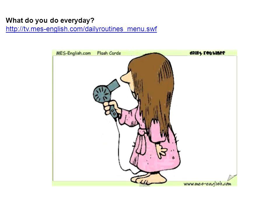 What do you do everyday http://tv.mes-english.com/dailyroutines_menu.swf