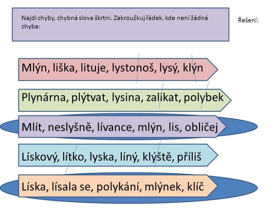 Najdi chyby, chybná slova škrtni. Zakroužkuj řádek, kde není žádná chyba: Mlýn, liška, lituje, lystonoš, lysý, klýn Plynárna, plýtvat, lysina, zalikat