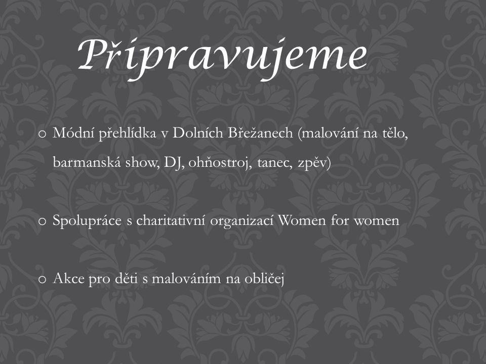 P ř ipravujeme o Módní přehlídka v Dolních Břežanech (malování na tělo, barmanská show, DJ, ohňostroj, tanec, zpěv) o Spolupráce s charitativní organizací Women for women o Akce pro děti s malováním na obličej