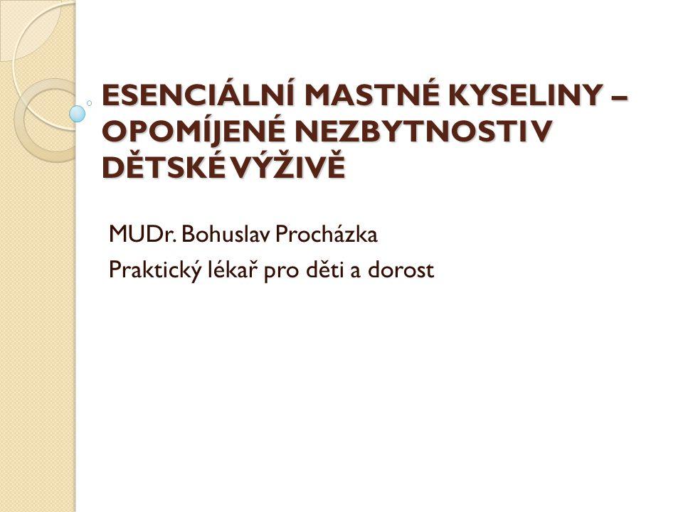 ESENCIÁLNÍ MASTNÉ KYSELINY – OPOMÍJENÉ NEZBYTNOSTI V DĚTSKÉ VÝŽIVĚ MUDr. Bohuslav Procházka Praktický lékař pro děti a dorost