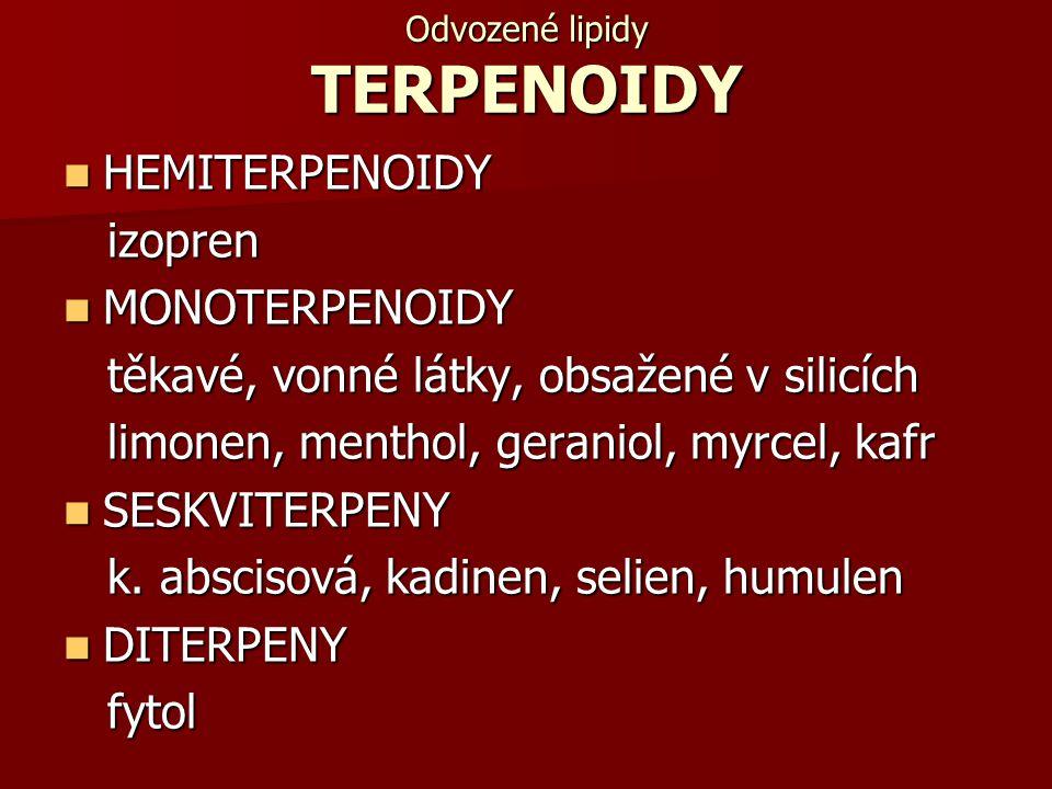 Odvozené lipidy TERPENOIDY HEMITERPENOIDY HEMITERPENOIDY izopren izopren MONOTERPENOIDY MONOTERPENOIDY těkavé, vonné látky, obsažené v silicích těkavé