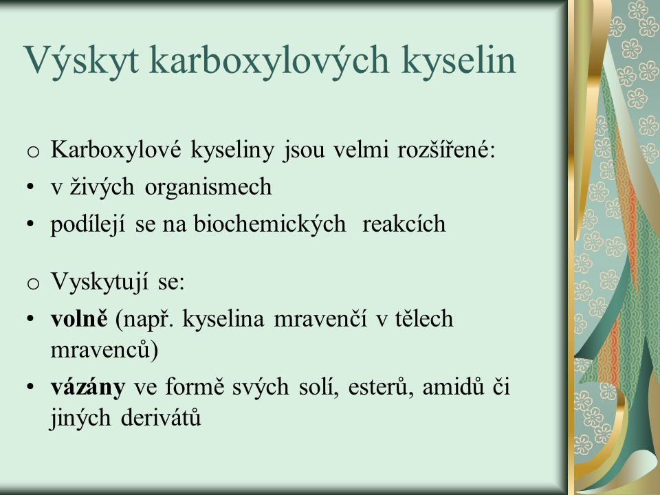Výskyt karboxylových kyselin o Kyselina mravenčí – v listech kopřiv o Kyselina mléčná – ve svalech o Kyselina jablečná, vinná a citrónová – v ovoci o Aminokyseliny – v přírodě o Sůl kyseliny šťavelové – ve šťaveli, špenátu o Vyšší mastné kyseliny – v tucích, olejích