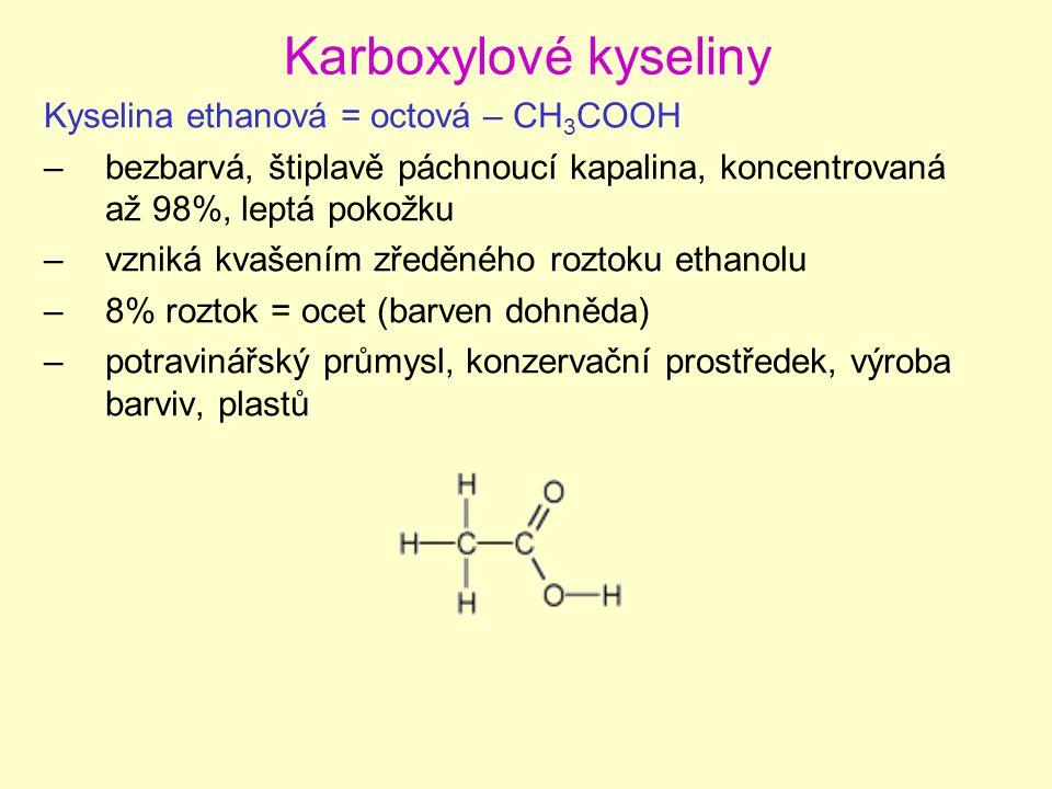 Karboxylové kyseliny Kyselina ethanová = octová – CH 3 COOH –bezbarvá, štiplavě páchnoucí kapalina, koncentrovaná až 98%, leptá pokožku –vzniká kvašením zředěného roztoku ethanolu –8% roztok = ocet (barven dohněda) –potravinářský průmysl, konzervační prostředek, výroba barviv, plastů