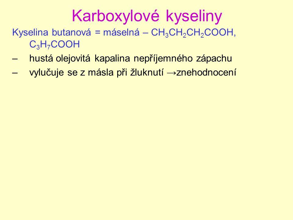 Karboxylové kyseliny Kyselina butanová = máselná – CH 3 CH 2 CH 2 COOH, C 3 H 7 COOH –hustá olejovitá kapalina nepříjemného zápachu –vylučuje se z más