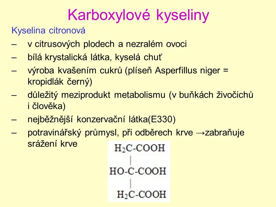 Karboxylové kyseliny Kyselina citronová –v citrusových plodech a nezralém ovoci –bílá krystalická látka, kyselá chuť –výroba kvašením cukrů (plíseň Asperfillus niger = kropidlák černý) –důležitý meziprodukt metabolismu (v buňkách živočichů i člověka) –nejběžnější konzervační látka(E330) –potravinářský průmysl, při odběrech krve →zabraňuje srážení krve
