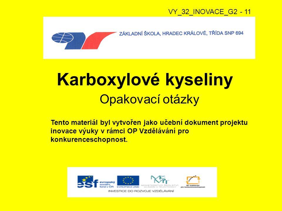 Karboxylové kyseliny Opakovací otázky VY_32_INOVACE_G2 - 11 Tento materiál byl vytvořen jako učební dokument projektu inovace výuky v rámci OP Vzdělávání pro konkurenceschopnost.