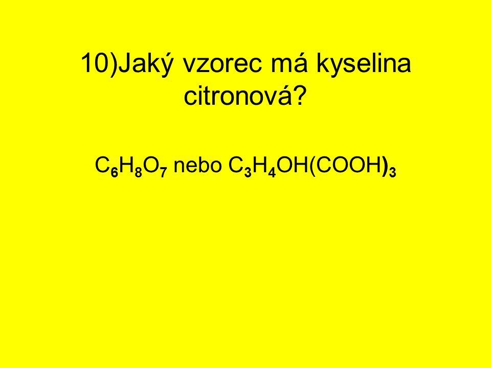 10)Jaký vzorec má kyselina citronová? C 6 H 8 O 7 nebo C 3 H 4 OH(COOH) 3