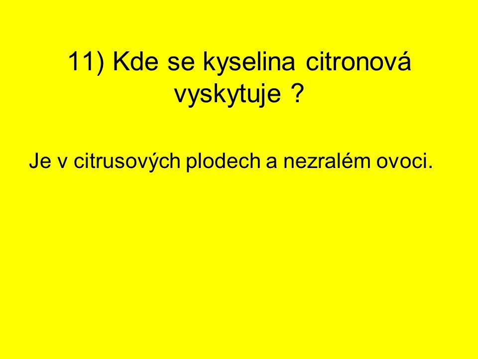 11) Kde se kyselina citronová vyskytuje ? Je v citrusových plodech a nezralém ovoci.