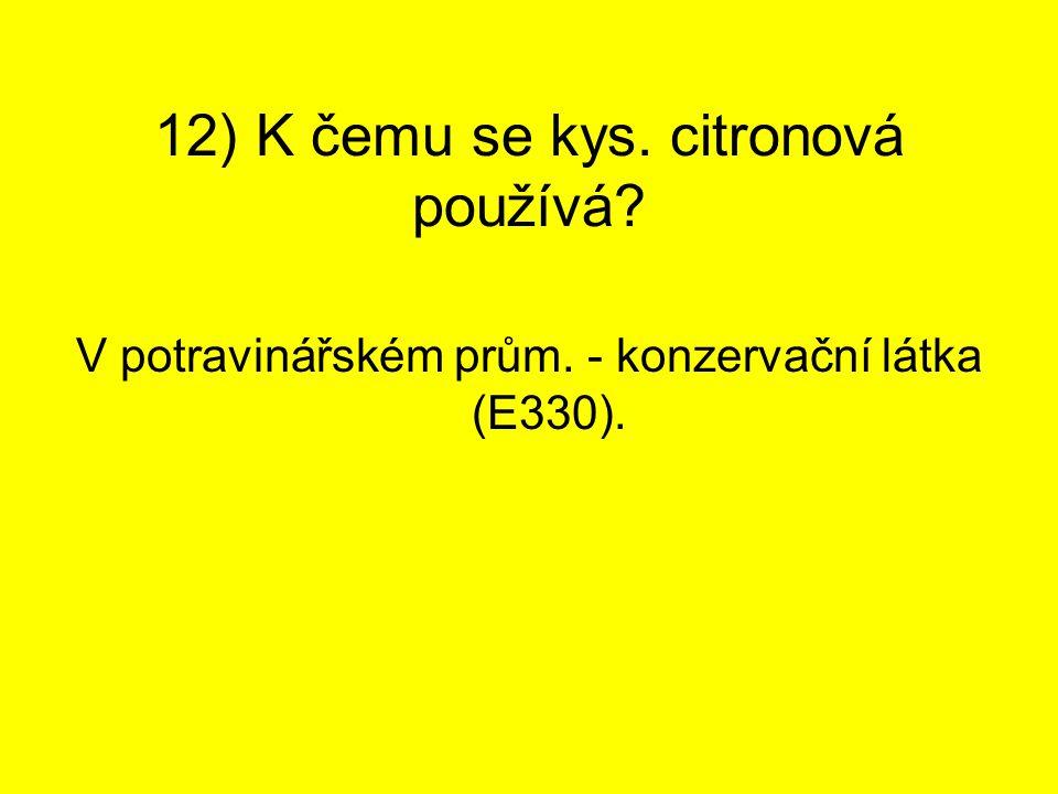 12) K čemu se kys. citronová používá? V potravinářském prům. - konzervační látka (E330).