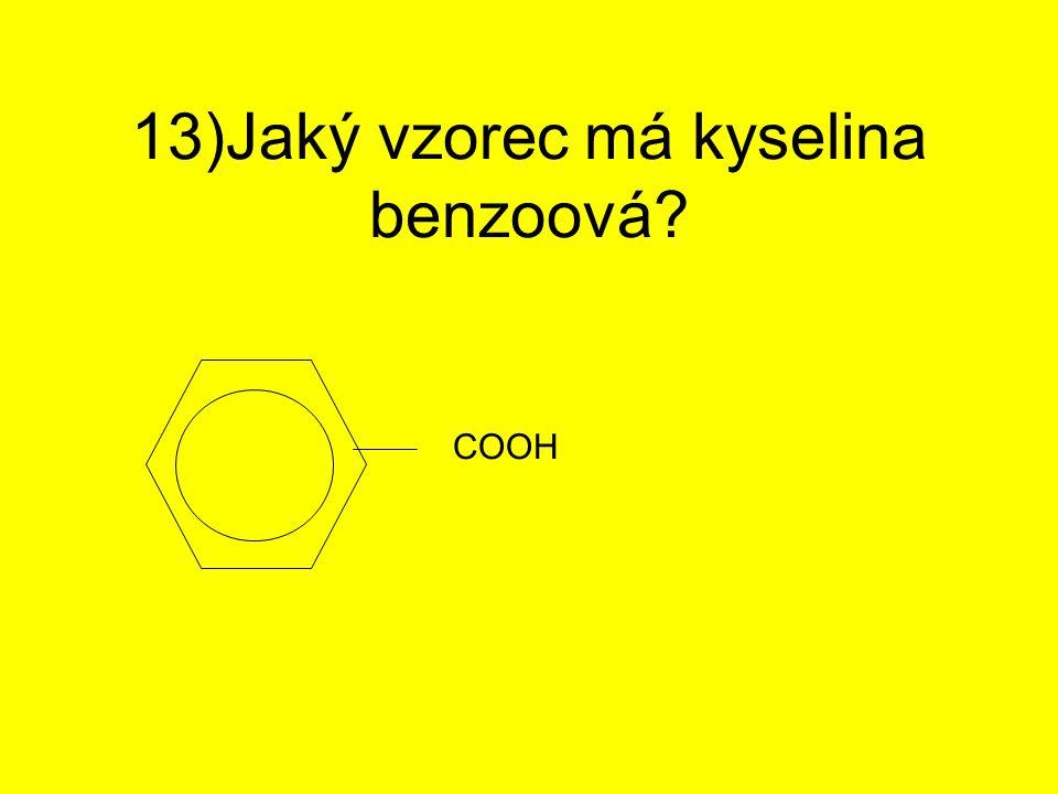 13)Jaký vzorec má kyselina benzoová? COOH