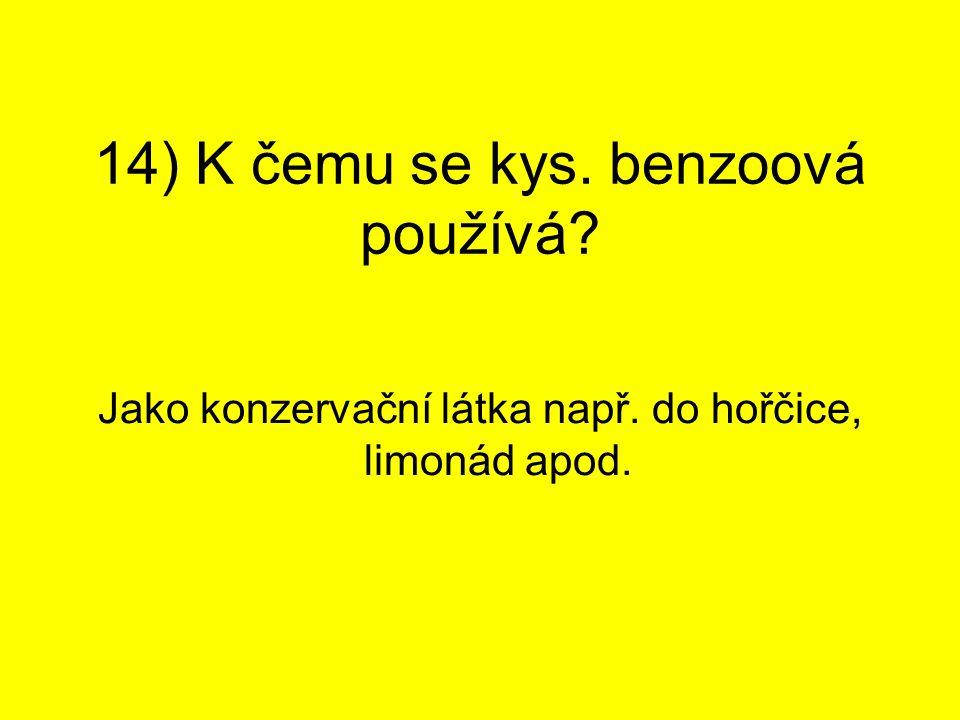 14) K čemu se kys. benzoová používá? Jako konzervační látka např. do hořčice, limonád apod.