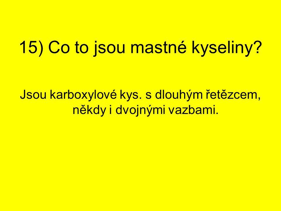15) Co to jsou mastné kyseliny? Jsou karboxylové kys. s dlouhým řetězcem, někdy i dvojnými vazbami.
