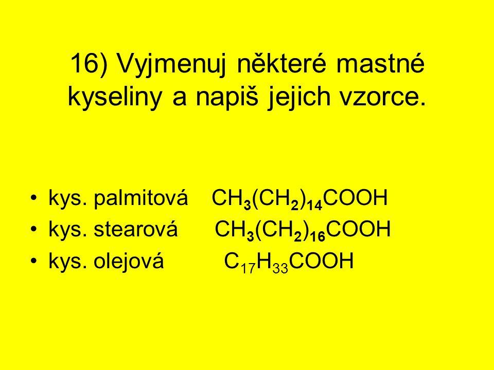 16) Vyjmenuj některé mastné kyseliny a napiš jejich vzorce. kys. palmitová CH 3 (CH 2 ) 14 COOH kys. stearová CH 3 (CH 2 ) 16 COOH kys. olejová C 17 H