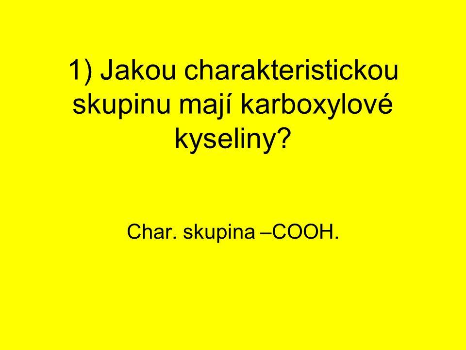 1) Jakou charakteristickou skupinu mají karboxylové kyseliny? Char. skupina –COOH.