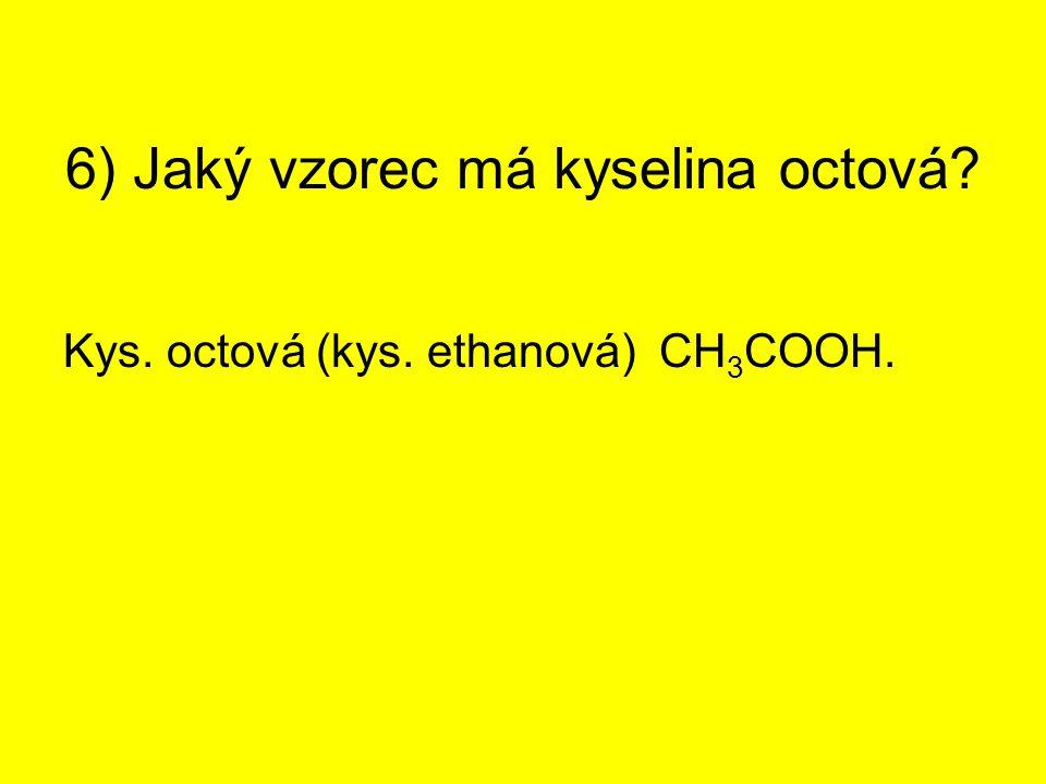 6) Jaký vzorec má kyselina octová? Kys. octová (kys. ethanová) CH 3 COOH.