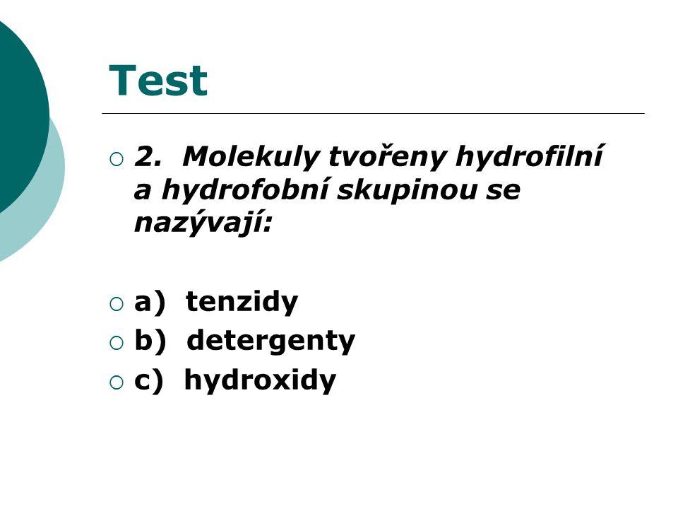 Test  2. Molekuly tvořeny hydrofilní a hydrofobní skupinou se nazývají:  a) tenzidy  b) detergenty  c) hydroxidy