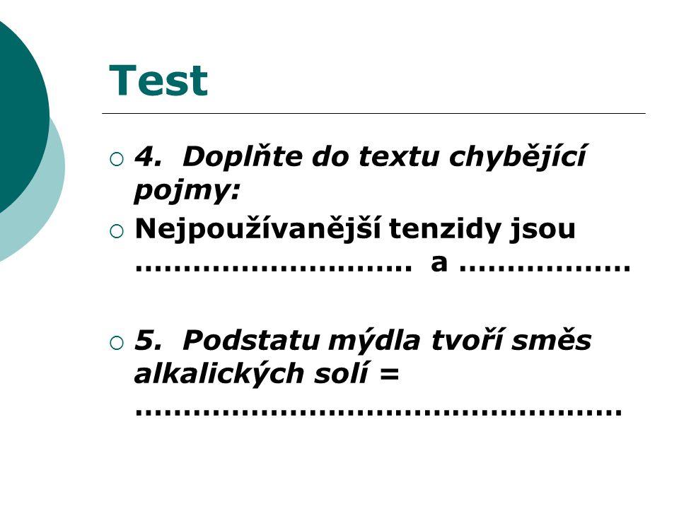 Test  4. Doplňte do textu chybějící pojmy:  Nejpoužívanější tenzidy jsou ……………………….. a ………………  5. Podstatu mýdla tvoří směs alkalických solí = …………