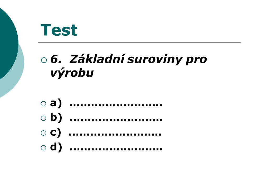 Test  6. Základní suroviny pro výrobu  a) ……………………..  b) ……………………..  c) ……………………..  d) ……………………..
