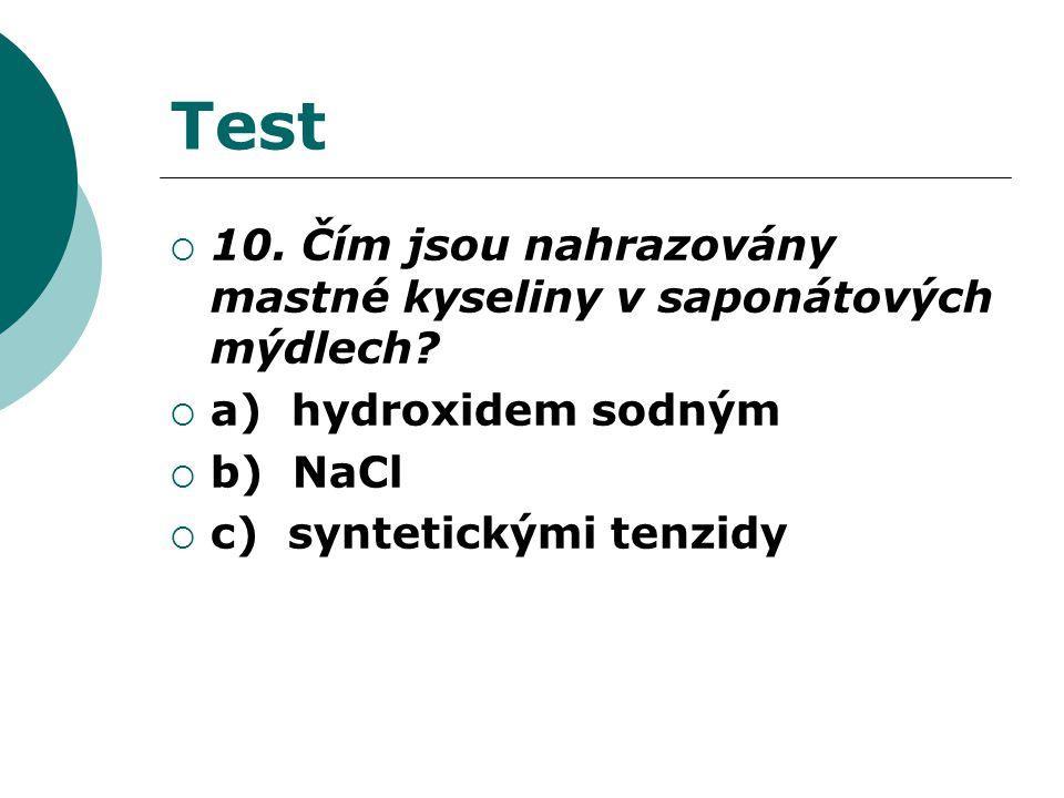 Test  10. Čím jsou nahrazovány mastné kyseliny v saponátových mýdlech?  a) hydroxidem sodným  b) NaCl  c) syntetickými tenzidy