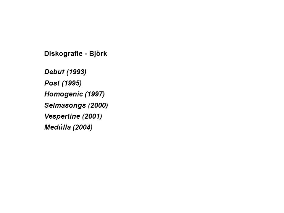 Diskografie - Björk Debut (1993) Post (1995) Homogenic (1997) Selmasongs (2000) Vespertine (2001) Medúlla (2004)