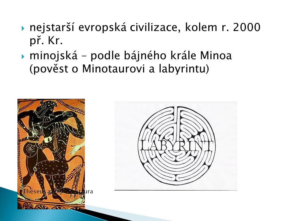  nejstarší evropská civilizace, kolem r. 2000 př. Kr.  minojská – podle bájného krále Minoa (pověst o Minotaurovi a labyrintu) Théseus zabíjí Minota