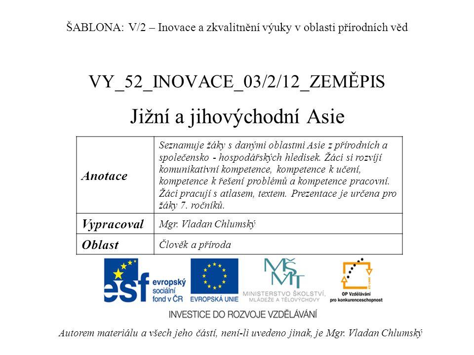 VY_52_INOVACE_03/2/12_ZEMĚPIS Jižní a jihovýchodní Asie Autorem materiálu a všech jeho částí, není-li uvedeno jinak, je Mgr. Vladan Chlumský ŠABLONA: