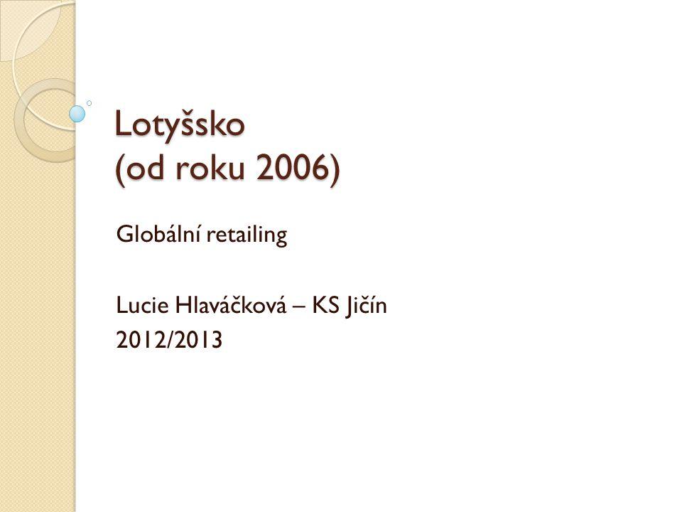 Lotyšsko (od roku 2006) Globální retailing Lucie Hlaváčková – KS Jičín 2012/2013