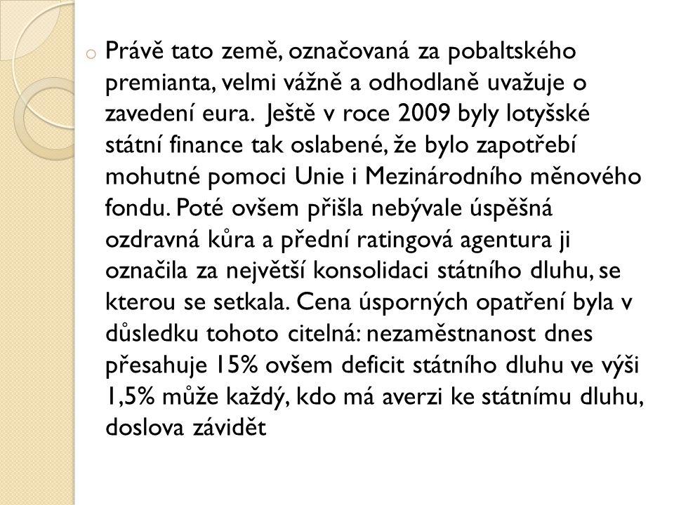 o Právě tato země, označovaná za pobaltského premianta, velmi vážně a odhodlaně uvažuje o zavedení eura. Ještě v roce 2009 byly lotyšské státní financ