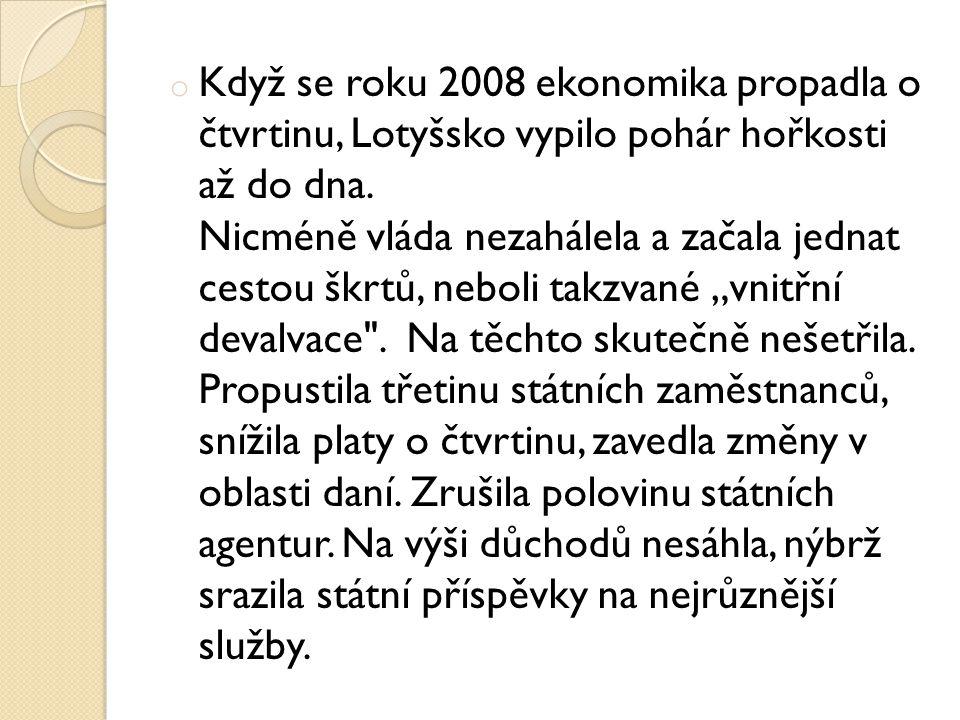 o Když se roku 2008 ekonomika propadla o čtvrtinu, Lotyšsko vypilo pohár hořkosti až do dna. Nicméně vláda nezahálela a začala jednat cestou škrtů, ne