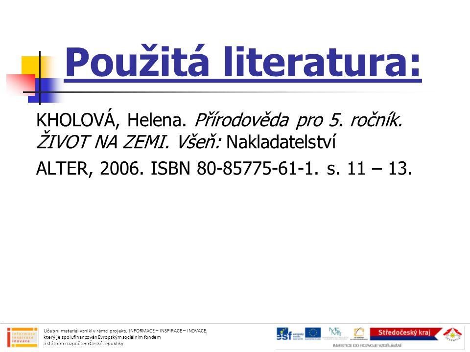 Použitá literatura: KHOLOVÁ, Helena. Přírodověda pro 5. ročník. ŽIVOT NA ZEMI. Všeň: Nakladatelství ALTER, 2006. ISBN 80-85775-61-1. s. 11 – 13. Učebn