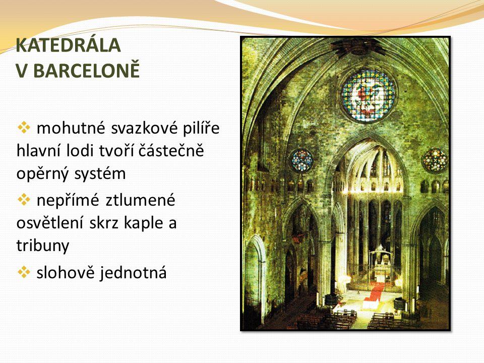 KATEDRÁLA V BARCELONĚ  mohutné svazkové pilíře hlavní lodi tvoří částečně opěrný systém  nepřímé ztlumené osvětlení skrz kaple a tribuny  slohově j