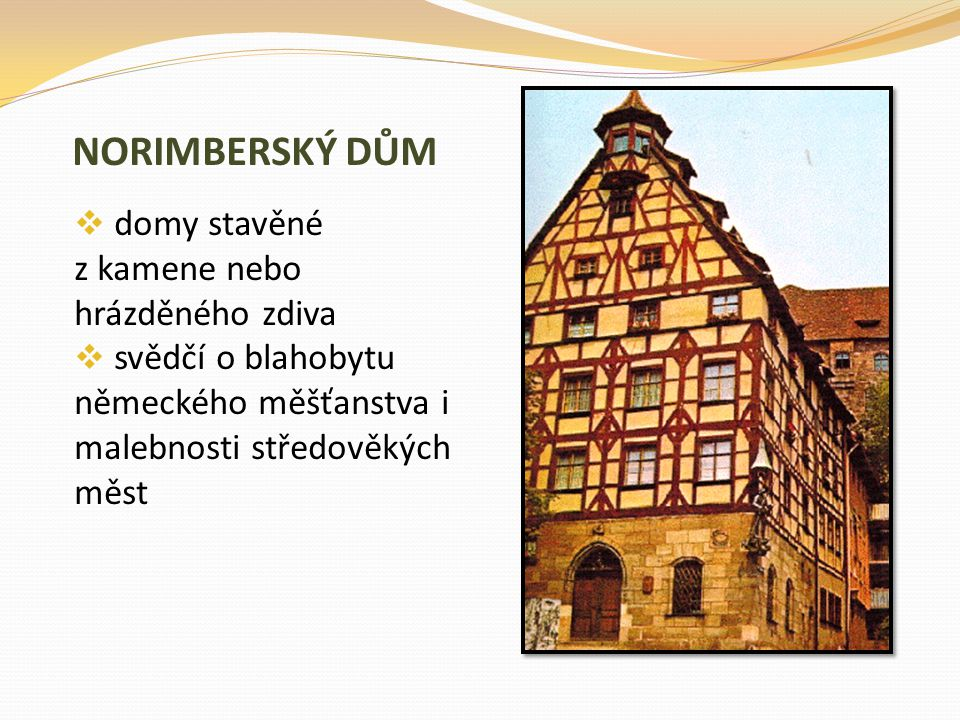 NORIMBERSKÝ DŮM  domy stavěné z kamene nebo hrázděného zdiva  svědčí o blahobytu německého měšťanstva i malebnosti středověkých měst